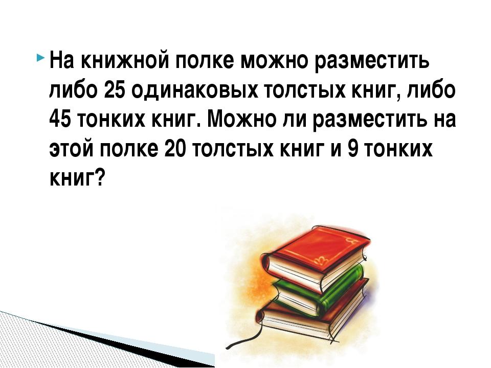На книжной полке можно разместить либо 25 одинаковых толстых книг, либо 45 то...
