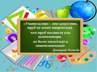 «Учительство – это искусство, труд не менее творческий, чем труд писателя или
