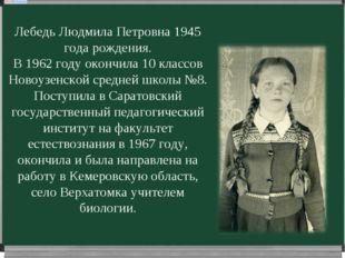 Лебедь Людмила Петровна 1945 года рождения. В 1962 году окончила 10 классов Н
