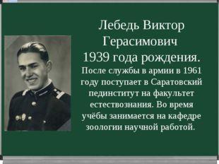 Лебедь Виктор Герасимович 1939 года рождения. После службы в армии в 1961 год
