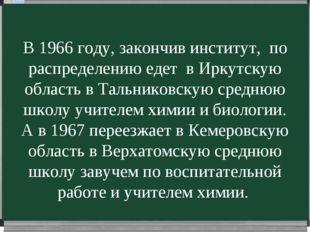 В 1966 году, закончив институт, по распределению едет в Иркутскую область в Т