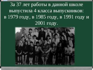 За 37 лет работы в данной школе выпустила 4 класса выпускников: в 1979 году,