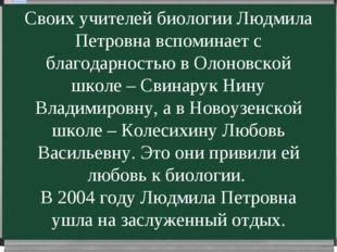 Своих учителей биологии Людмила Петровна вспоминает с благодарностью в Олонов