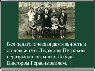 Вся педагогическая деятельность и личная жизнь Людмилы Петровны неразрывно св