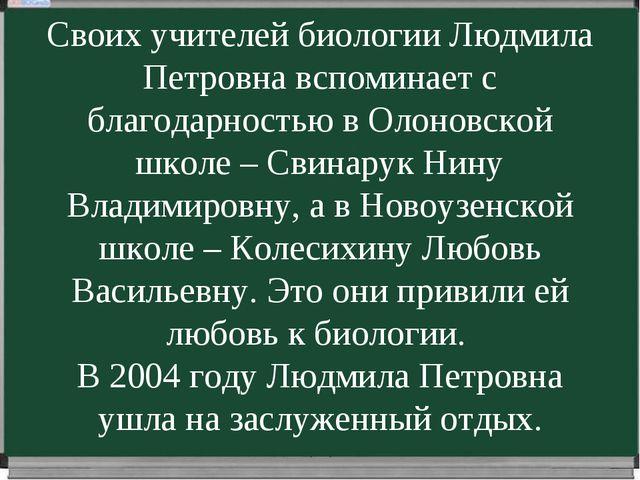 Своих учителей биологии Людмила Петровна вспоминает с благодарностью в Олонов...