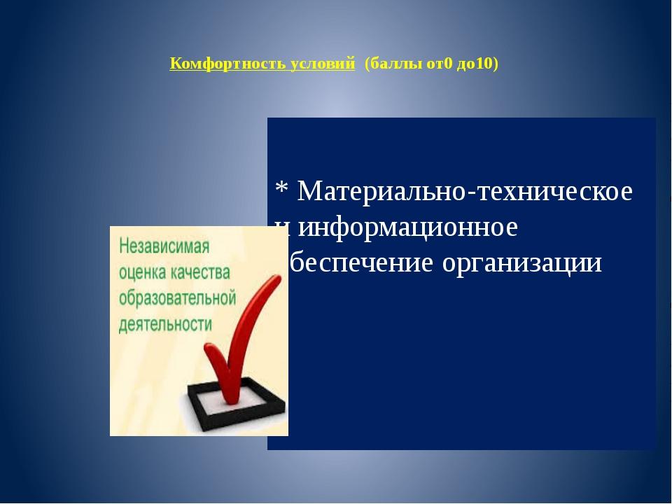 Комфортность условий (баллы от0 до10) * Материально-техническое иинформацио...