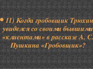 11) Когда гробовщик Трюхин увиделся со своими бывшими «клиентами» в рассказе