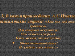 3) В каком произведении А.С Пушкин написал такие строки: «Кто ты, мой ангел л