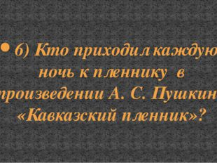 6) Кто приходил каждую ночь к пленнику в произведении А. С. Пушкина «Кавказск