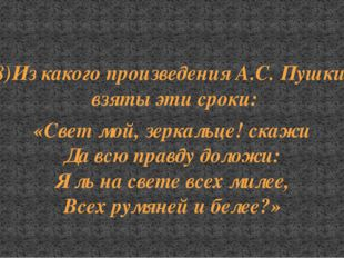 8)Из какого произведения А.С. Пушкина взяты эти сроки: «Свет мой, зеркальце!