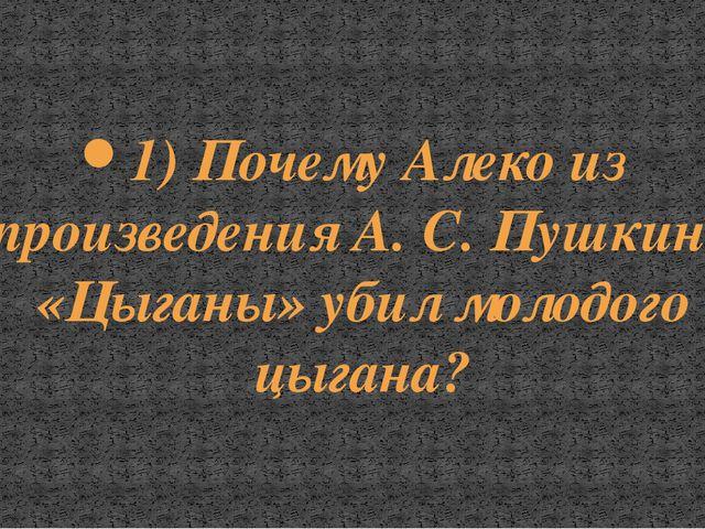 1) Почему Алеко из произведения А. С. Пушкина «Цыганы» убил молодого цыгана?
