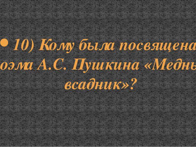 10) Кому была посвящена поэма А.С. Пушкина «Медный всадник»?