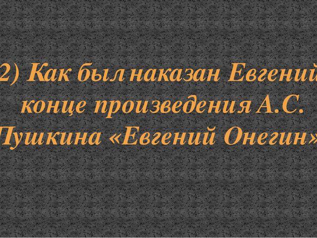2) Как был наказан Евгений в конце произведения А.С. Пушкина «Евгений Онегин»?