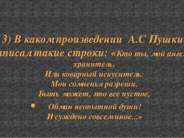 3) В каком произведении А.С Пушкин написал такие строки: «Кто ты, мой ангел л...