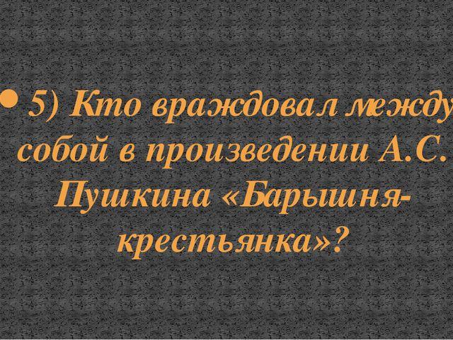 5) Кто враждовал между собой в произведении А.С. Пушкина «Барышня-крестьянка»?