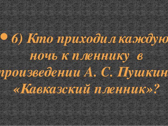 6) Кто приходил каждую ночь к пленнику в произведении А. С. Пушкина «Кавказск...