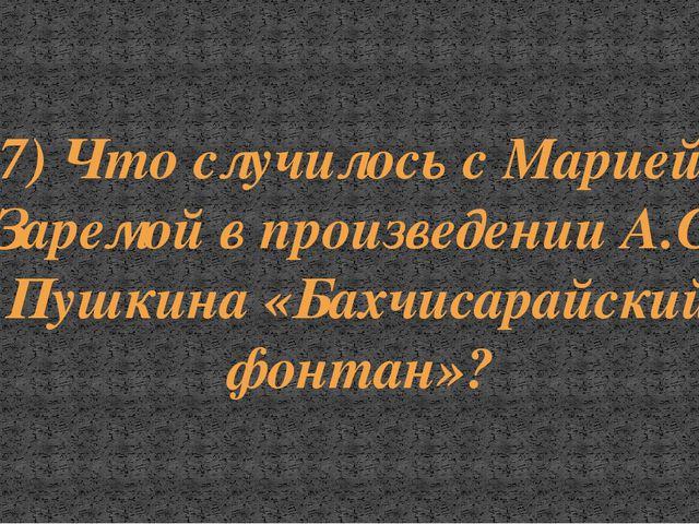 7) Что случилось с Марией и Заремой в произведении А.С. Пушкина «Бахчисарайск...