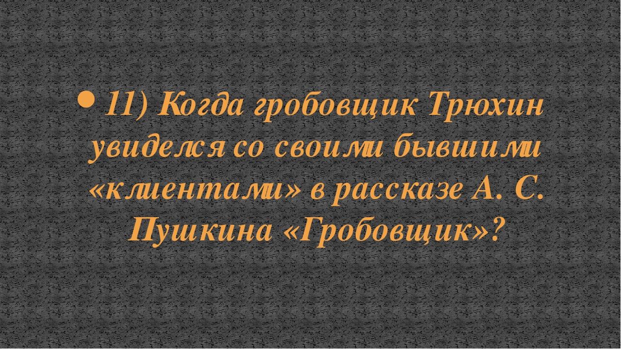 11) Когда гробовщик Трюхин увиделся со своими бывшими «клиентами» в рассказе...