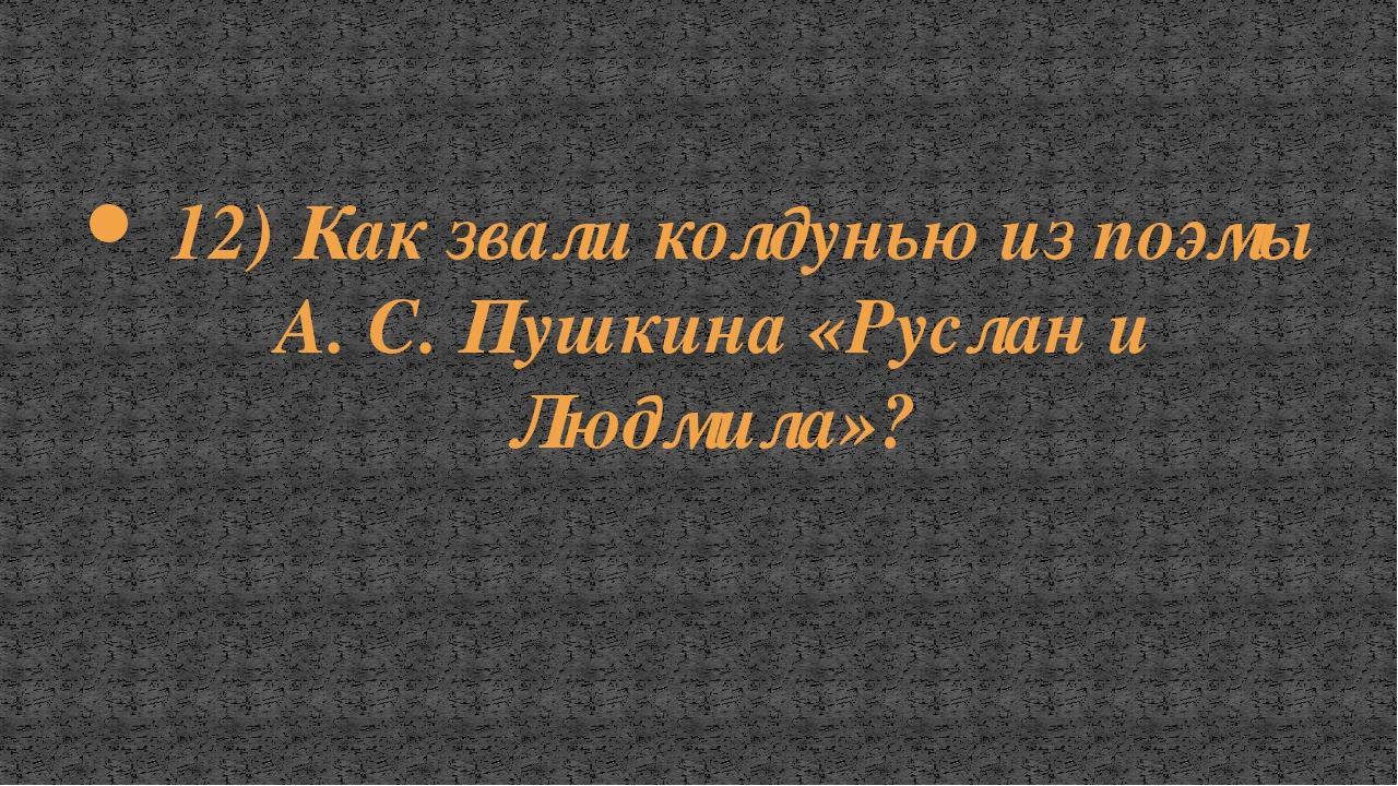 12) Как звали колдунью из поэмы А. С. Пушкина «Руслан и Людмила»?