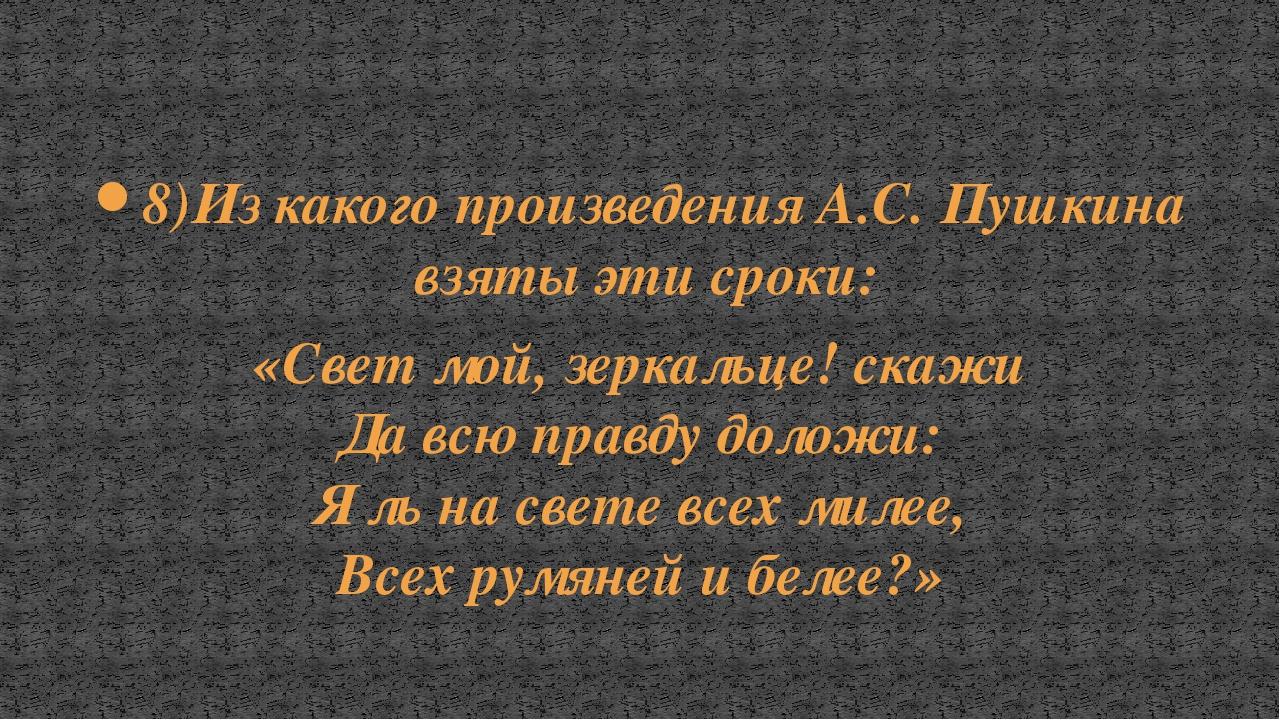8)Из какого произведения А.С. Пушкина взяты эти сроки: «Свет мой, зеркальце!...