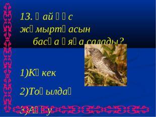 13. Қай құс жұмыртқасын басқа ұяға салады? Көкек Тоқылдақ Аққу