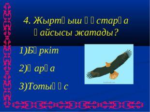 4. Жыртқыш құстарға қайсысы жатады? Бүркіт Қарға Тотықұс