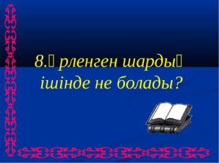 8.Үрленген шардың ішінде не болады?