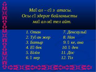 Мақал – сөз атасы. Осы сөздерге байланысты мақал-мәтел айт. 1. Отан 7. Денса