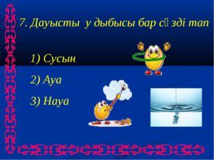 7. Дауысты у дыбысы бар сөзді тап 1) Сусын 2) Ауа 3) Науа
