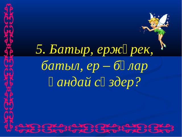 5. Батыр, ержүрек, батыл, ер – бұлар қандай сөздер?