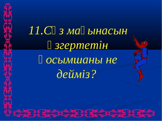 11.Сөз мағынасын өзгертетін қосымшаны не дейміз?