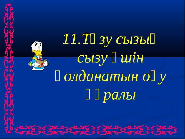 11.Түзу сызық сызу үшін қолданатын оқу құралы