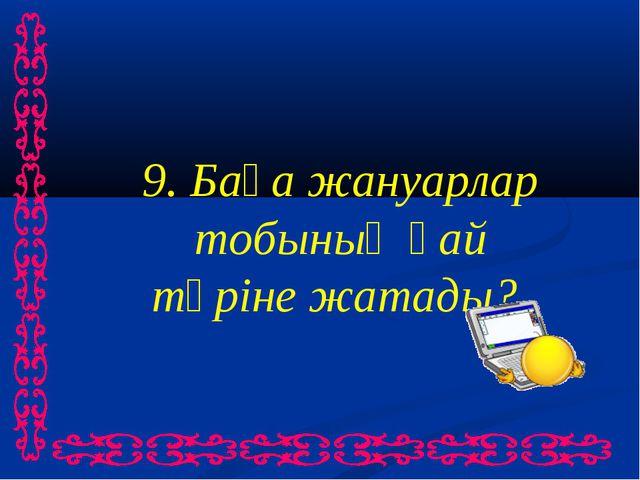 9. Бақа жануарлар тобының қай түріне жатады?