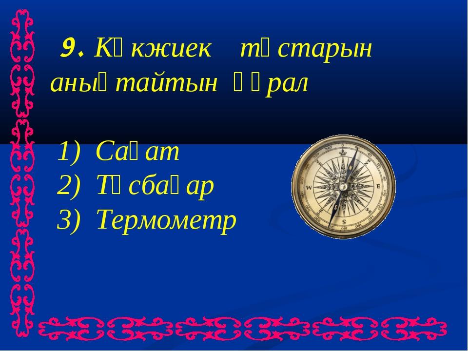 9. Көкжиек тұстарын анықтайтын құрал 1) Сағат 2) Тұсбағар 3) Термометр