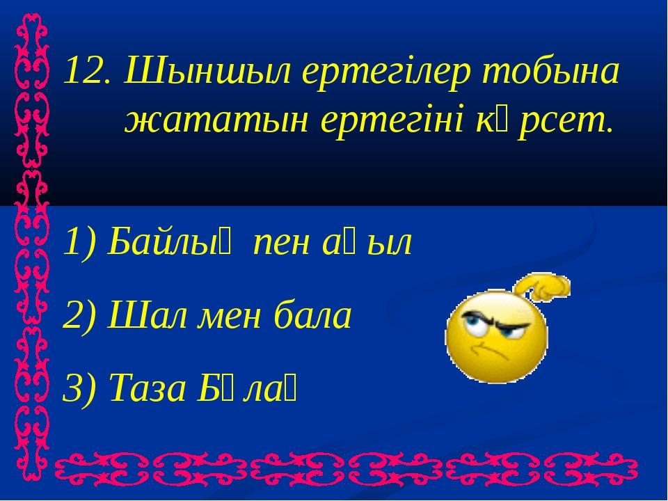 12. Шыншыл ертегілер тобына жататын ертегіні көрсет. 1) Байлық пен ақыл 2) Ша...