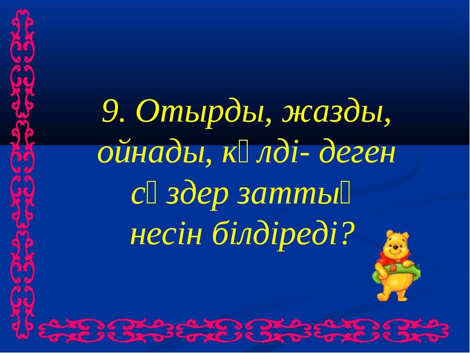 9. Отырды, жазды, ойнады, күлді- деген сөздер заттың несін білдіреді?