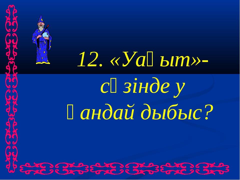 12. «Уақыт»-сөзінде у қандай дыбыс?