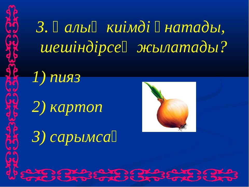 3. Қалың киімді ұнатады, шешіндірсең жылатады? 1) пияз 2) картоп 3) сарымсақ