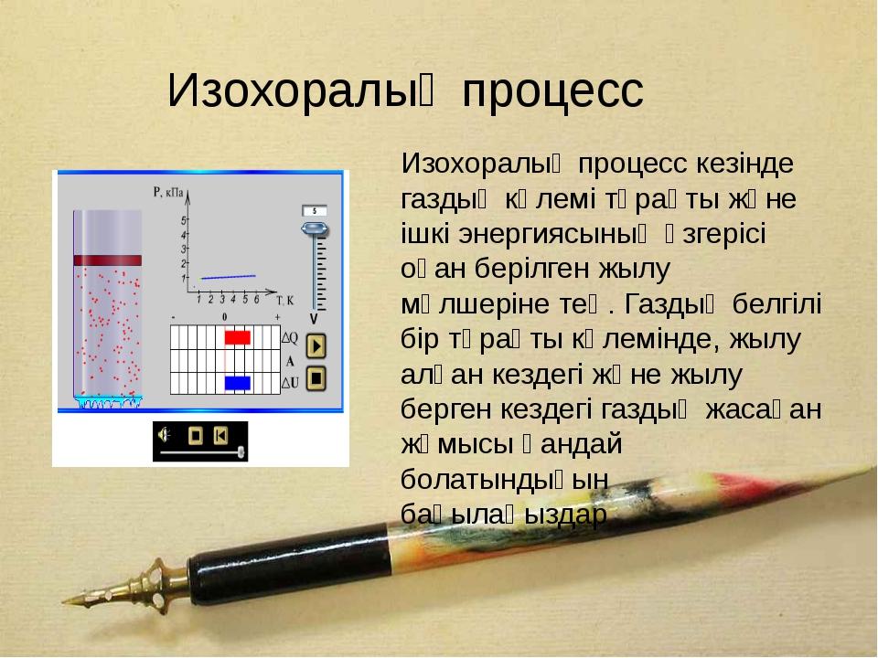 Изохоралық процесс Изохоралық процесс кезiнде газдың көлемі тұрақты және iшкi...