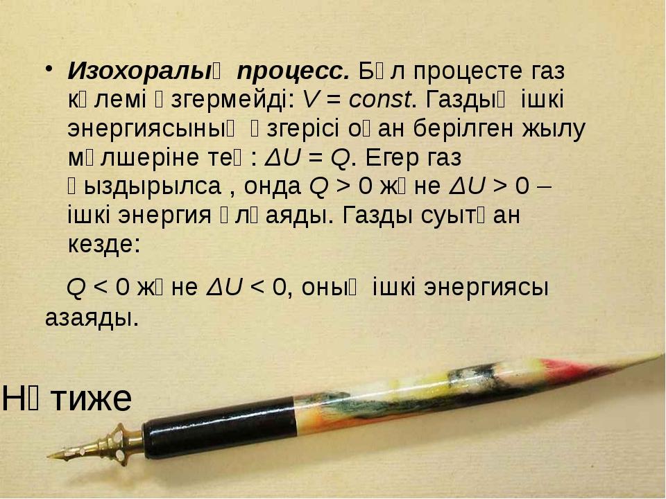 Нәтиже Изохоралық процесс. Бұл процесте газ көлемi өзгермейдi: V = const. Газ...