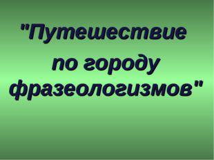 """""""Путешествие по городу фразеологизмов"""""""