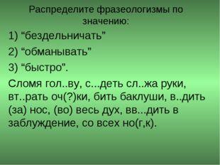 """Распределите фразеологизмы по значению: 1) """"бездельничать"""" 2) """"обманывать"""" 3)"""