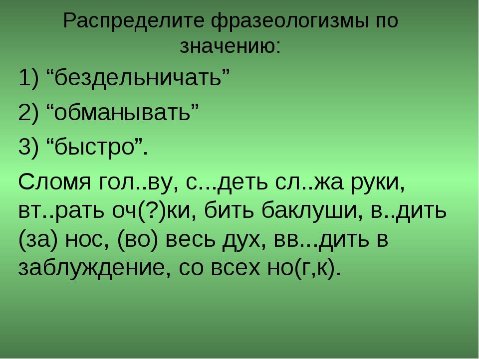"""Распределите фразеологизмы по значению: 1) """"бездельничать"""" 2) """"обманывать"""" 3)..."""
