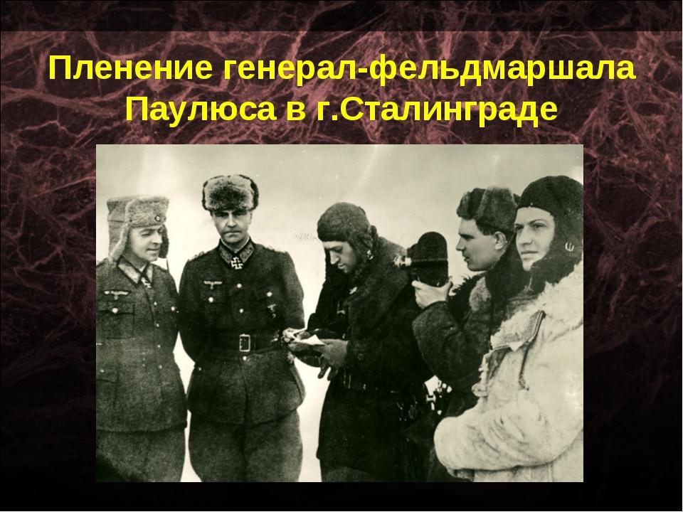 Пленение генерал-фельдмаршала Паулюса в г.Сталинграде