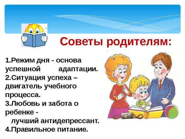Советы родителям: 1.Режим дня - основа успешной адаптации. 2.Ситуация успеха...