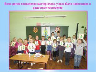 Всем детям понравился мастер-класс, у всех было новогоднее и радостное настро