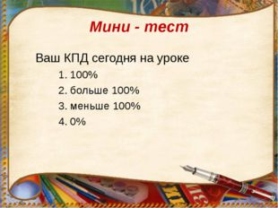 Мини - тест Ваш КПД сегодня на уроке 100% больше 100% меньше 100% 0%