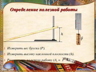 Определение полезной работы Измерить вес бруска (Р). Измерить высоту наклонно