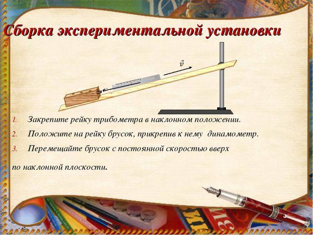 Сборка экспериментальной установки Закрепите рейку трибометра в наклонном пол...