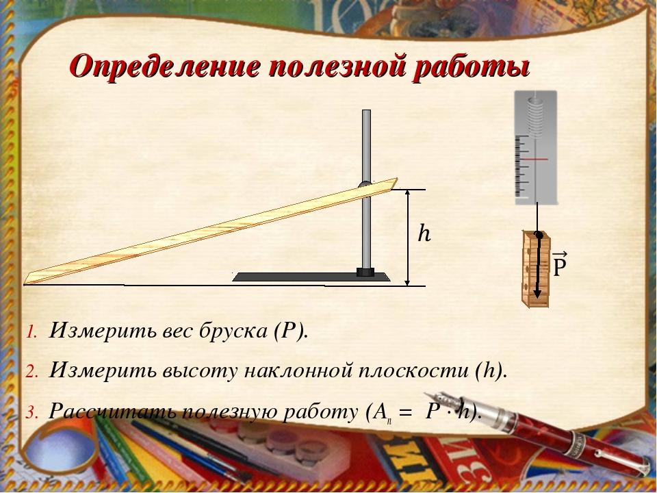 Определение полезной работы Измерить вес бруска (Р). Измерить высоту наклонно...